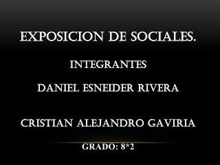 EXPOSICION DE SOCIALES. Integrantes Daniel esneider rivera  Cristian Alejandro Gaviria GRADO: 8*2