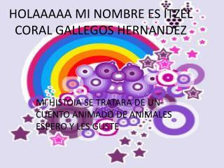 HOLAAAAA MI NOMBRE ES ITZEL CORAL GALLEGOS HERNANDEZ