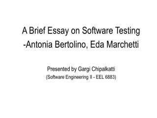 A Brief Essay on Software Testing Antonia Bertolino, Eda Marchetti  Presented by Gargi Chipalkatti Software Engineering