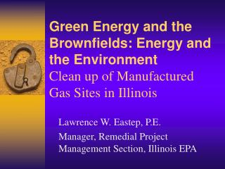 Lawrence W. Eastep, P.E. Manager, Remedial Project Management Section, Illinois EPA