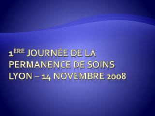 1 ère  journée de la Permanence de soins Lyon – 14 novembre 2008