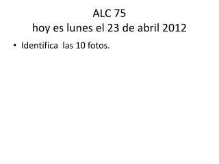 ALC 75 hoy es lunes  el 23 de  abril  2012