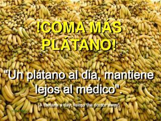COMA M S PL TANO   Un pl tano al d a, mantiene lejos al m dico. A banana a day, keeps the doctor away