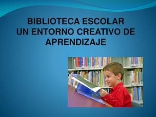 BIBLIOTECA ESCOLAR UN ENTORNO CREATIVO DE  APRENDIZAJE