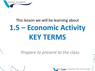 This lesson we will be learning about 1.5 – Economic Activity KEY TERMS