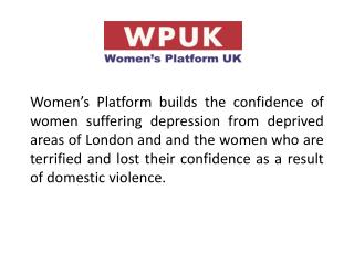 Women s Platform builds the confidence of women suffering depression from deprived areas of London and and the women who