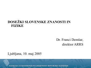 DOSEŽKI SLOVENSKE ZNANOSTI IN FIZIKE Dr. Franci Demšar,  direktor ARRS Ljubljana, 10. maj 2005