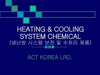 HEATING & COOLING  SYSTEM CHEMICAL ( 냉난방 시스템 보전 및 수처리 제품 )