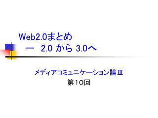 Web2.0 まとめ  ー  2.0  から  3.0 へ