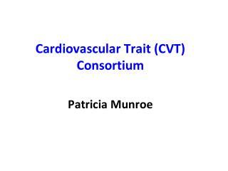 Cardiovascular Trait (CVT) Consortium Patricia Munroe