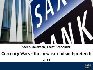Steen Jakobsen,  Chief  Economist Currency  Wars – the new  extend -and- pretend ? 2013
