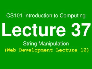 CS101 Introduction to Computing Lecture 37 String Manipulation (Web Development Lecture 12)