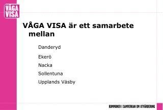 VÅGA VISA är ett samarbete mellan Danderyd Ekerö Nacka Sollentuna Upplands Väsby
