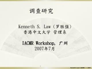 Kenneth S. Law ( 罗胜强 ) 香港中文大学 管理系 IACMR Workshop,  广州 2007 年 7 月