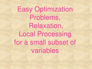 Easy Optimization Problems,  Relaxation, Local Processing for a small subset of variables