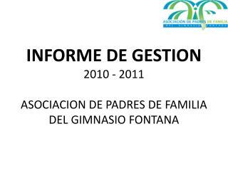 INFORME DE GESTION 2010 - 2011 ASOCIACION DE PADRES DE FAMILIA DEL GIMNASIO FONTANA