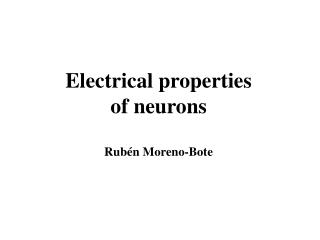 Electrical properties of neurons Rub é n Moreno-Bote