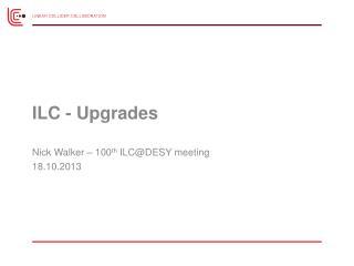 ILC - Upgrades Nick Walker –  100 th  ILC@DESY meeting 18 .10.2013