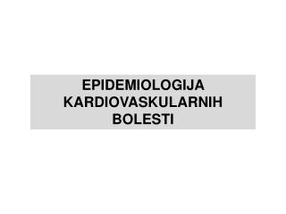 EPIDEMIOLOGIJA KARDIOVASKULARNIH BOLESTI