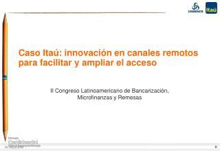 Caso  Itaú : innovación en canales remotos para facilitar y ampliar el acceso