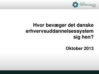 Hvor bevæger det danske erhvervsuddannelsessystem  sig hen? Oktober 2013