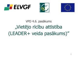 """VPD 4.6. pasākums  """"Vietējo rīcību attīstība  (LEADER+ veida pasākums)"""""""