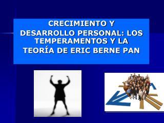 CRECIMIENTO Y DESARROLLO PERSONAL : LOS TEMPERAMENTOS Y LA TEORÍA  DE ERIC  BERNE  PAN