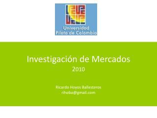 Investigaci�n de Mercados 2 010 Ricardo Hoyos Ballesteros rihoba@gmail