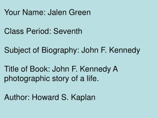 Your Name: Jalen Green Class Period: Seventh Subject of Biography: John F. Kennedy