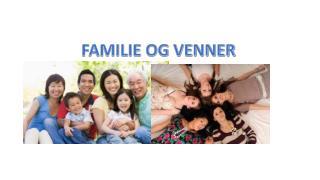 FAMILIE OG VENNER