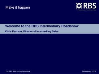 Welcome to the RBS Intermediary Roadshow Chris Pearson, Director of Intermediary Sales