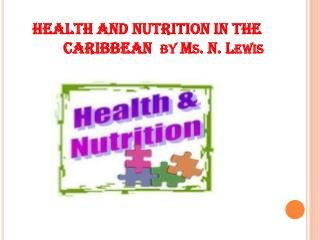 HEALTH AND NUTRITION IN THE             CARIBBEAN  by Ms. N. Lewis