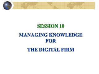 SESSION 10 MANAGING KNOWLEDGE FOR  THE DIGITAL FIRM