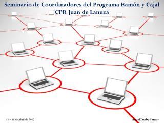 Seminario de Coordinadores del Programa Ram�n y Cajal CPR Juan de  Lanuza