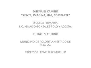 """DISEÑA EL CAMBIO """"SIENTE, IMAGINA, HAZ, COMPARTE"""" ESCUELA PRIMARIA:"""