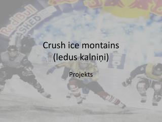 Crush ice montains (ledus kalniņi)