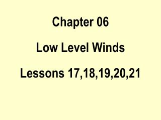 Chapter 06 Low Level Winds Lessons 17,18,19,20,21