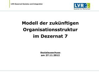 Modell der zukünftigen Organisationsstruktur im Dezernat 7 Sozialausschuss am 27.11.2012