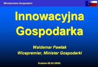 Innowacyjna Gospodarka Waldemar Pawlak Wicepremier, Minister Gospodarki Kraków 06.04.2009r.