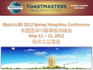 District 85 2012 Spring Hangzhou Conference 中国区 2012 春季杭州峰会 May 11 – 13, 2012 杭州之江饭店