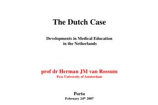 The Dutch Case Developments in Medical Education  in the Netherlands prof dr Herman JM van Rossum