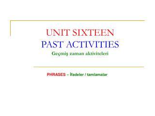 UNIT SIXTEEN PAST ACTIVITIES Geçmiş zaman aktiviteleri