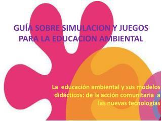 GUÍA  SOBRE  SIMULACION Y  JUEGOS PARA  LA EDUCACION  AMBIENTAL