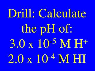 Drill: Calculate the pH of:   3.0  x  10 -5  M H +  2.0  x  10 -4  M HI