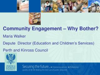 Community Engagement   Why Bother Maria Walker Depute  Director Education and Children s Services Perth and Kinross Coun