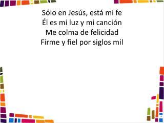 Sólo en Jesús, está mi fe Él es mi luz y mi canción Me colma de felicidad