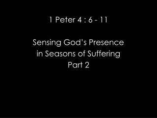 1 Peter 4 : 6 - 11 Sensing God�s Presence  in Seasons of Suffering Part 2