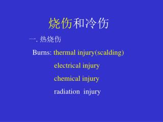 烧伤 和冷伤 热烧伤 Burns:  thermal injury(scalding) electrical injury               chemical injury