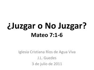 ¿Juzgar o No Juzgar? Mateo  7:1-6