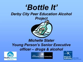 Bottle It  Derby City Peer Education Alcohol Project     Michelle Slater Young Person s Senior Executive officer   drug